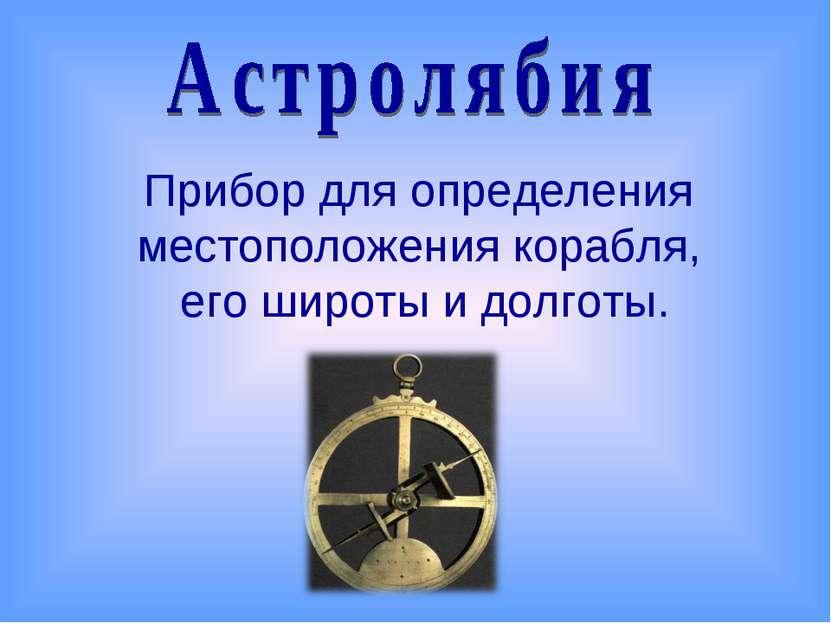 Прибор для определения местоположения корабля, его широты и долготы.