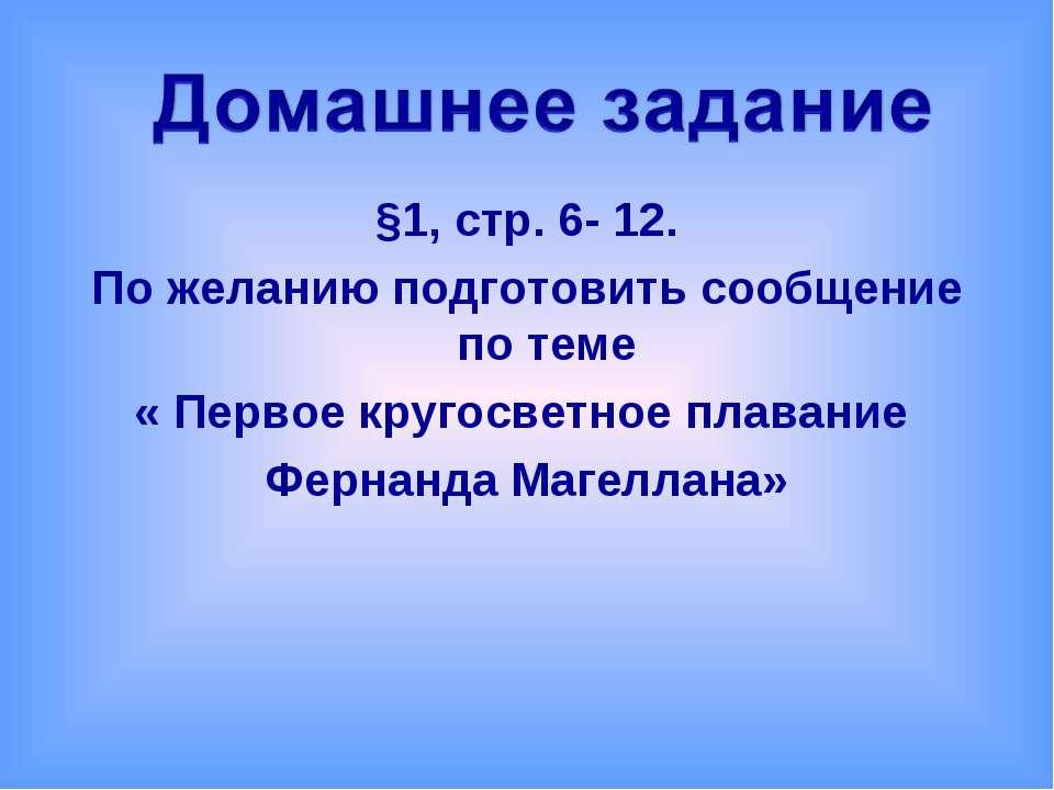 §1, стр. 6- 12. По желанию подготовить сообщение по теме « Первое кругосветно...
