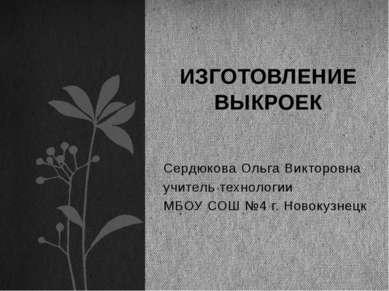 Сердюкова Ольга Викторовна учитель технологии МБОУ СОШ №4 г. Новокузнецк ИЗГО...