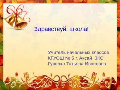 Здравствуй, школа! Учитель начальных классов КГУОШ № 5 г. Аксай ЗКО Гуренко Т...