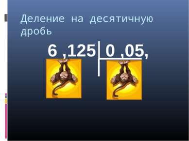 Деление на десятичную дробь 6 ,125 0 ,05,