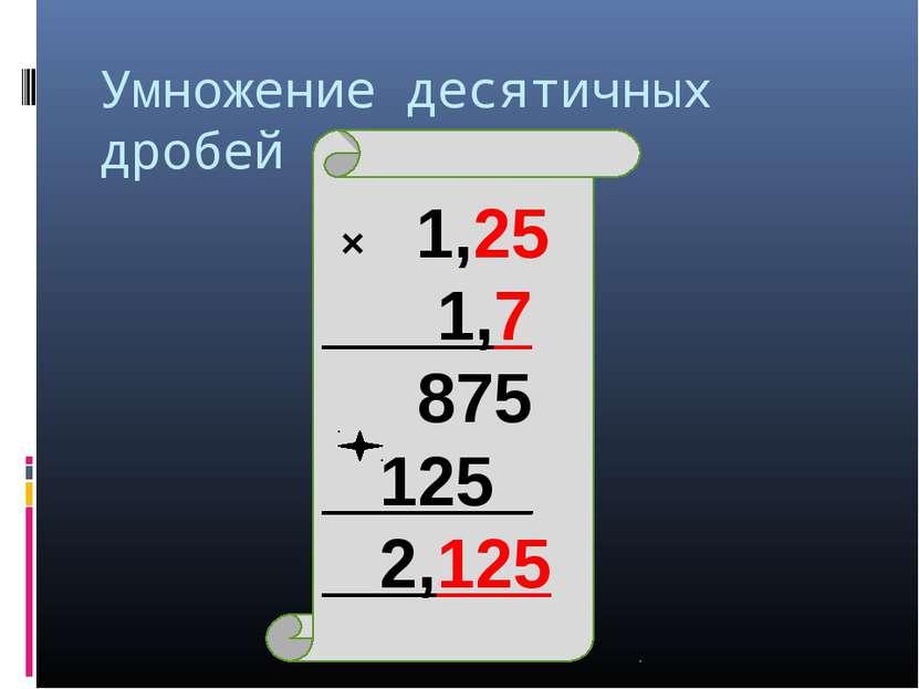 Умножение десятичных дробей × 1,25 1,7 875 125_ 2,125