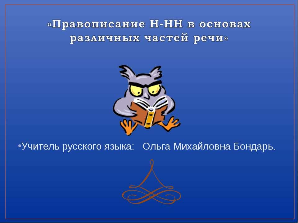 Учитель русского языка: Ольга Михайловна Бондарь.