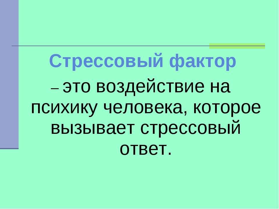Стрессовый фактор – это воздействие на психику человека, которое вызывает стр...