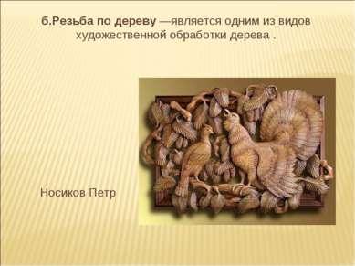 б.Резьба по дереву —является одним из видов художественной обработки дерева ....