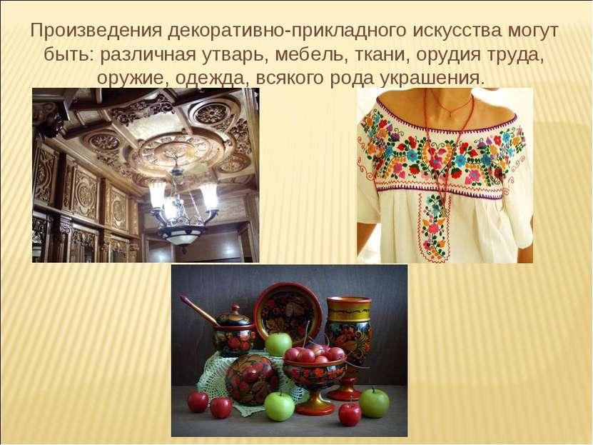 Произведения декоративно-прикладного искусства могут быть: различная утварь, ...