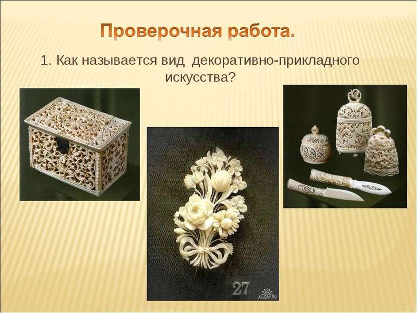 1. Как называется вид декоративно-прикладного искусства?