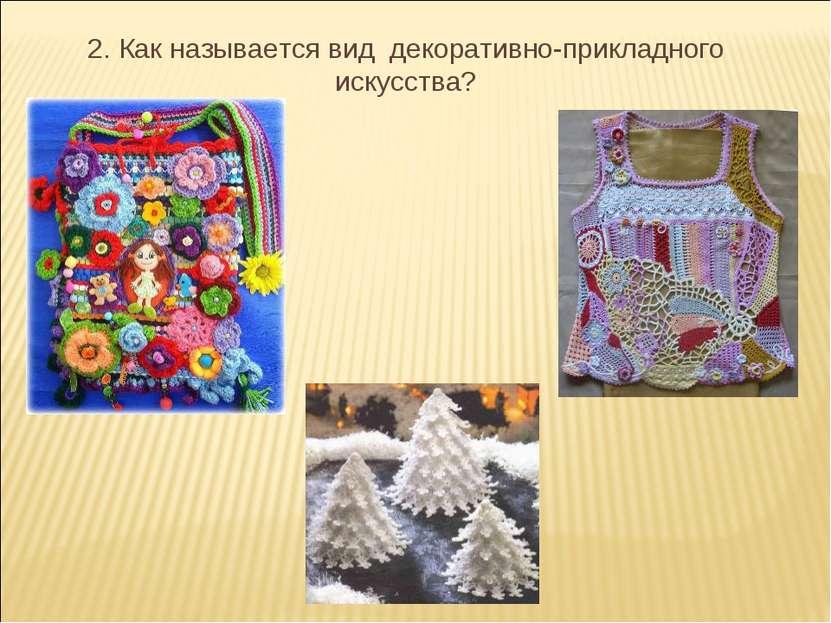 2. Как называется вид декоративно-прикладного искусства?