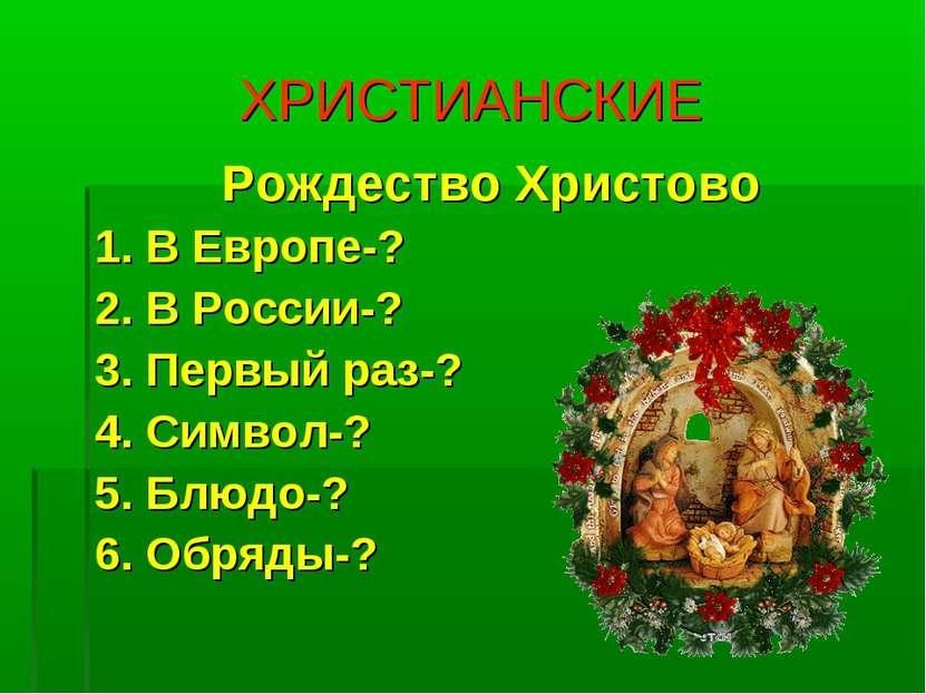 ХРИСТИАНСКИЕ Рождество Христово 1. В Европе-? 2. В России-? 3. Первый раз-? 4...