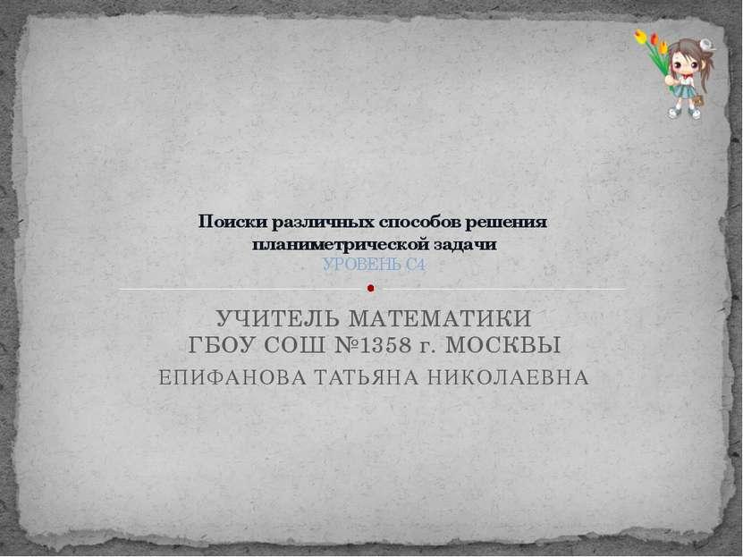 УЧИТЕЛЬ МАТЕМАТИКИ ГБОУ СОШ №1358 г. МОСКВЫ ЕПИФАНОВА ТАТЬЯНА НИКОЛАЕВНА Поис...