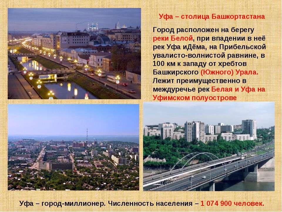 Уфа – столица Башкортастана Город расположен на берегу реки Белой, при впаден...