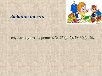 изучить пункт 1; решить № 27 (а; б), № 30 (а; б). Задание на с/п: