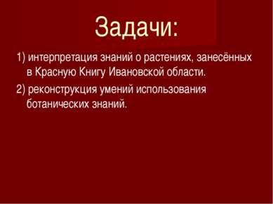 Задачи: 1) интерпретация знаний о растениях, занесённых в Красную Книгу Ивано...