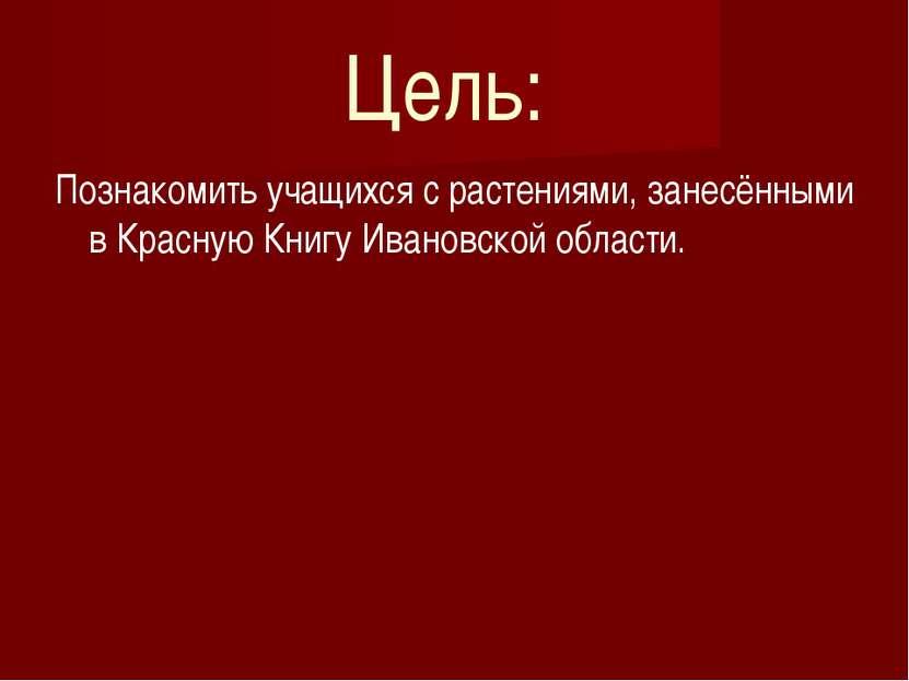 Цель: Познакомить учащихся с растениями, занесёнными в Красную Книгу Ивановск...