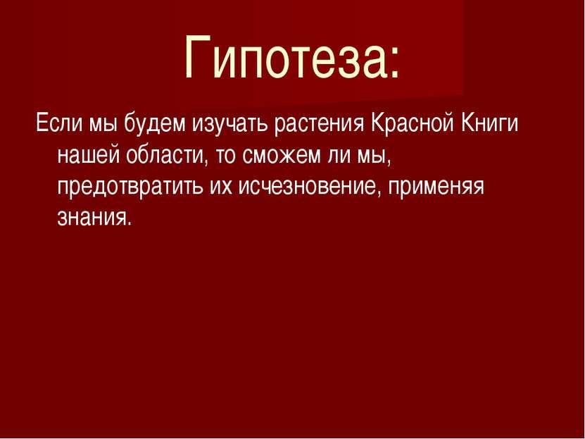 Гипотеза: Если мы будем изучать растения Красной Книги нашей области, то смож...