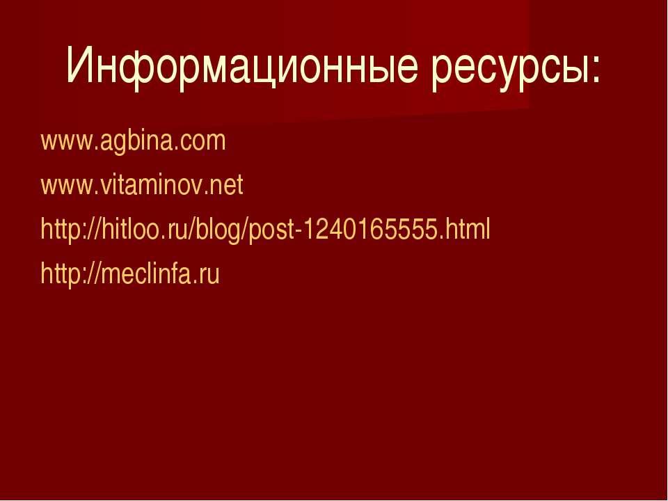 Информационные ресурсы: www.agbina.com www.vitaminov.net http://hitloo.ru/blo...