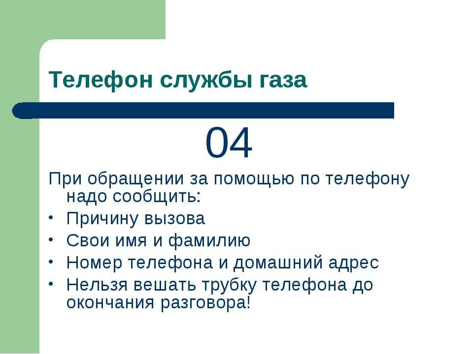 Телефон службы газа 04 При обращении за помощью по телефону надо сообщить: Пр...