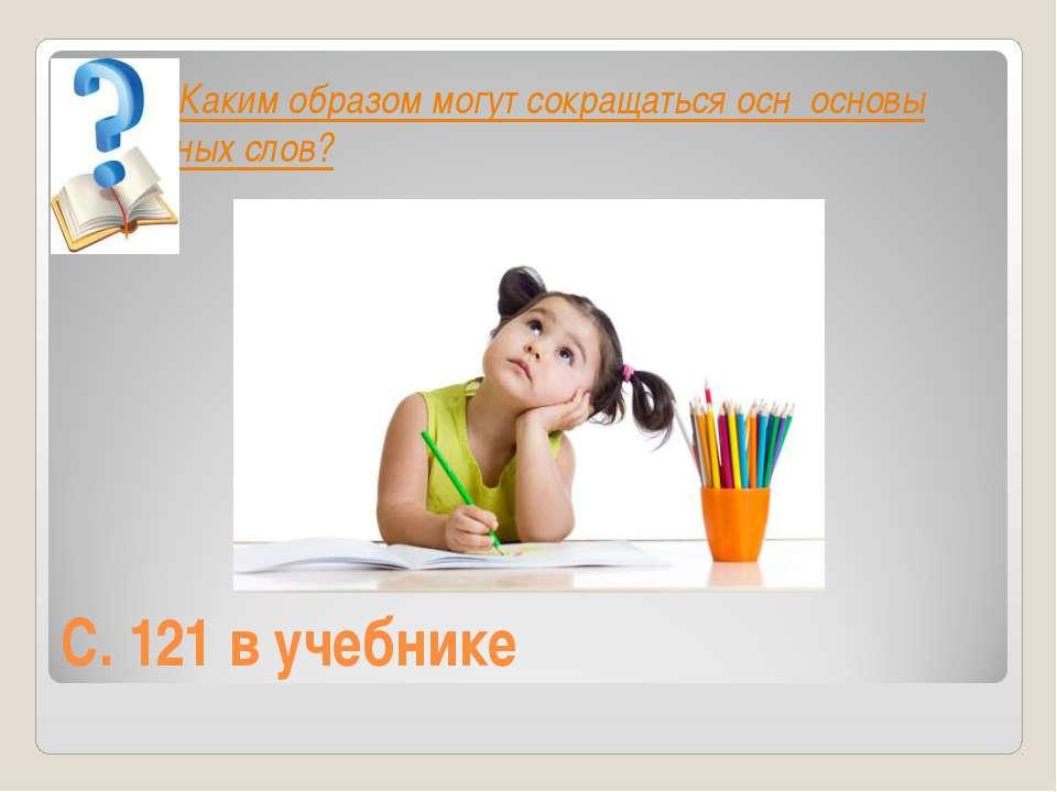 С. 121 в учебнике Каким образом могут сокращаться осн основы исходных слов?