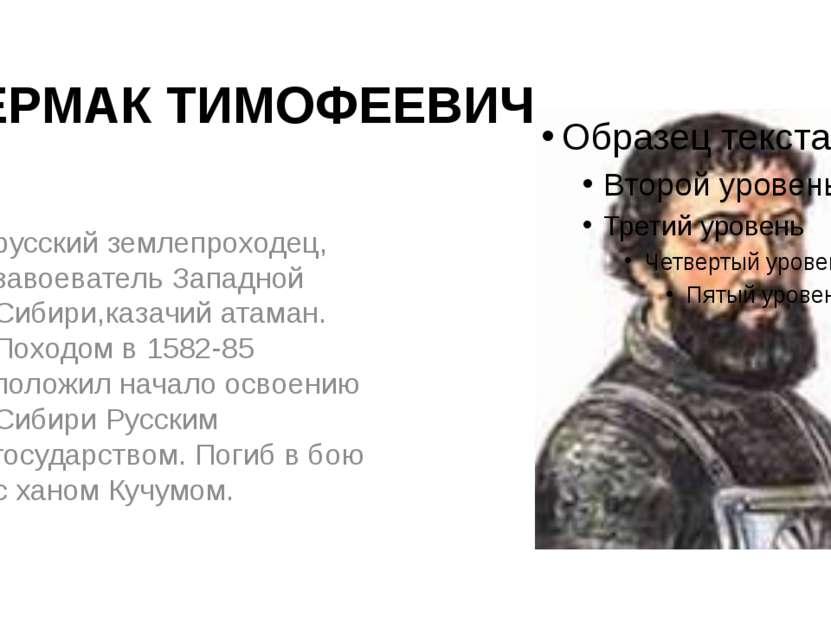 ЕРМАК ТИМОФЕЕВИЧ русский землепроходец, завоеватель Западной Сибири,казачий а...