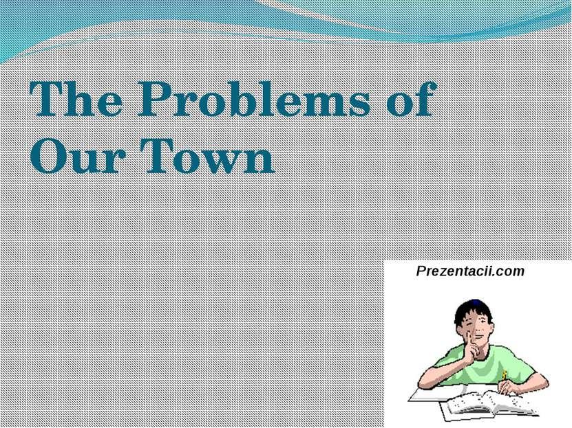 The Problems of Our Town Prezentacii.com