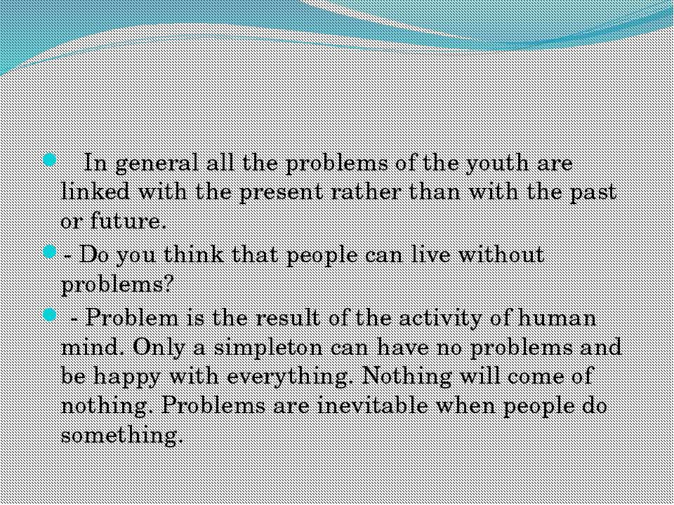 In general all the problems of the youth are linked with the present rather t...