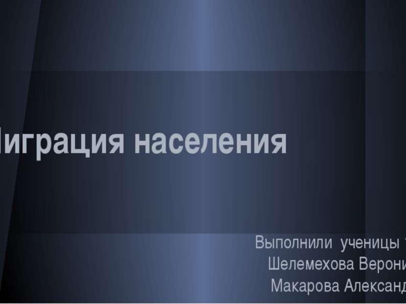 """Миграция населения Выполнили ученицы 10 """"А"""" Шелемехова Вероника, Макарова Але..."""
