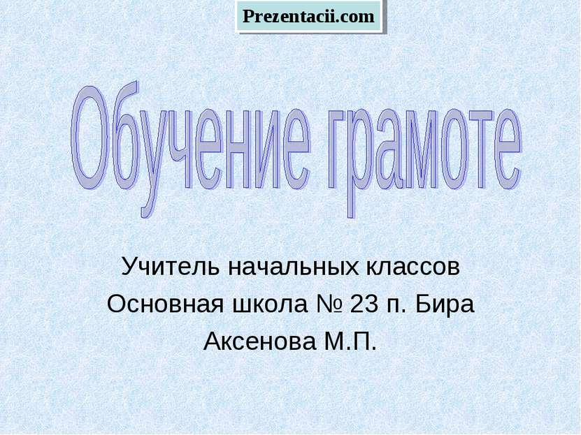 Учитель начальных классов Основная школа № 23 п. Бира Аксенова М.П. Prezentac...