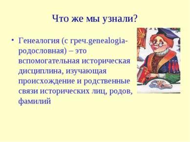 Что же мы узнали? Генеалогия (с греч.genealogia-родословная) – это вспомогате...
