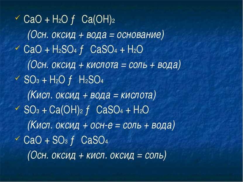 СаО + Н2O → Ca(OH)2 (Осн. оксид + вода = основание) СаО + H2SO4 → CaSO4 + H2O...