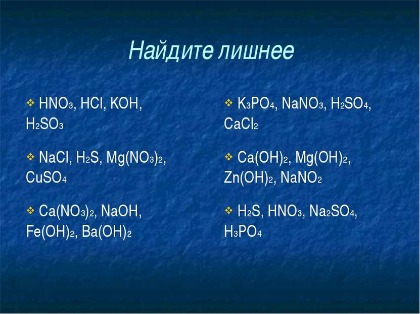 Найдите лишнее HNO3, HCl, KOH, H2SO3 K3PO4, NaNO3, H2SO4, CaCl2 NaCl, H2S, Mg...