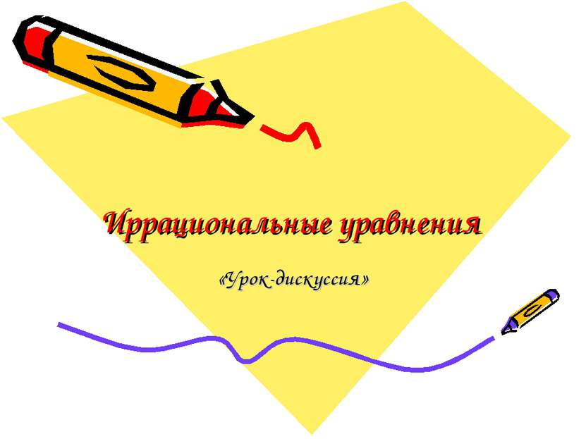 Иррациональные уравнения «Урок-дискуссия»