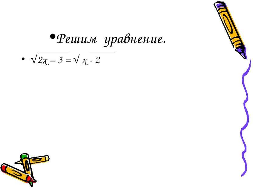 Решим уравнение. √2х – 3 = √ х - 2