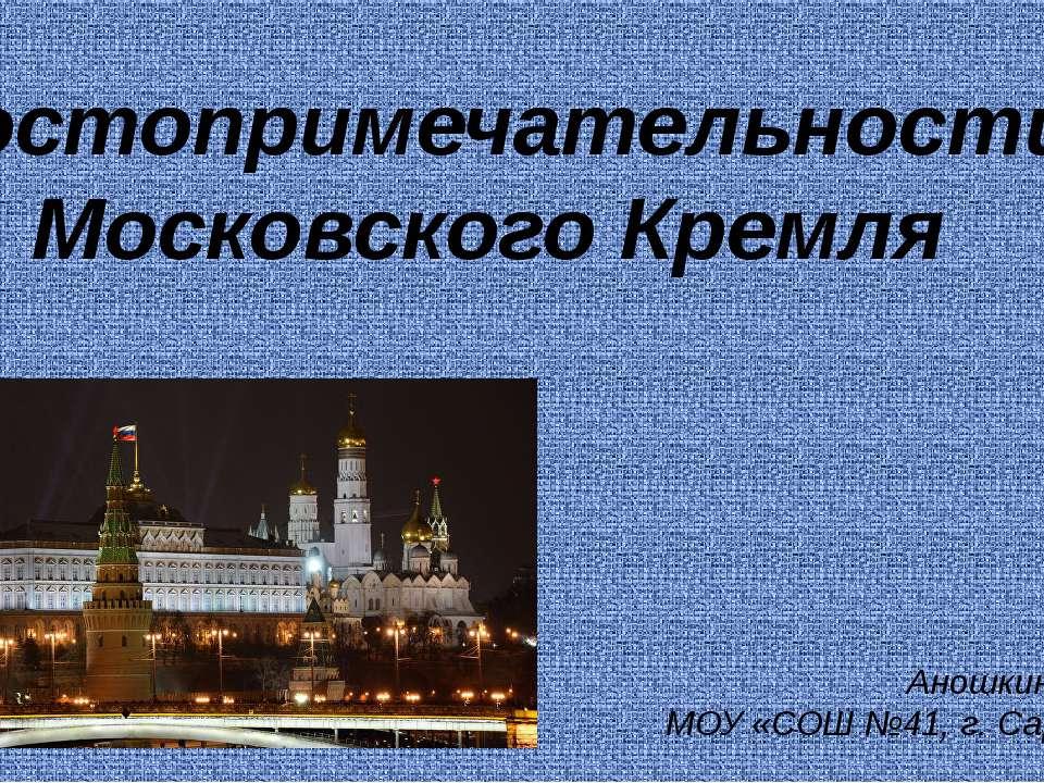 Достопримечательности Московского Кремля Аношкина Н.К. МОУ «СОШ №41, г. Саратов