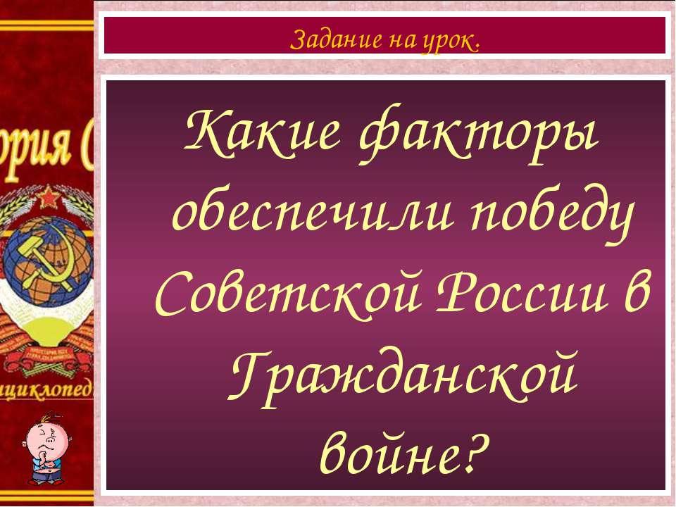 Какие факторы обеспечили победу Советской России в Гражданской войне? Задание...