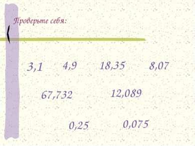 Проверьте себя: 3,1 4,9 18,35 8,07 67,732 12,089 0,25 0,075