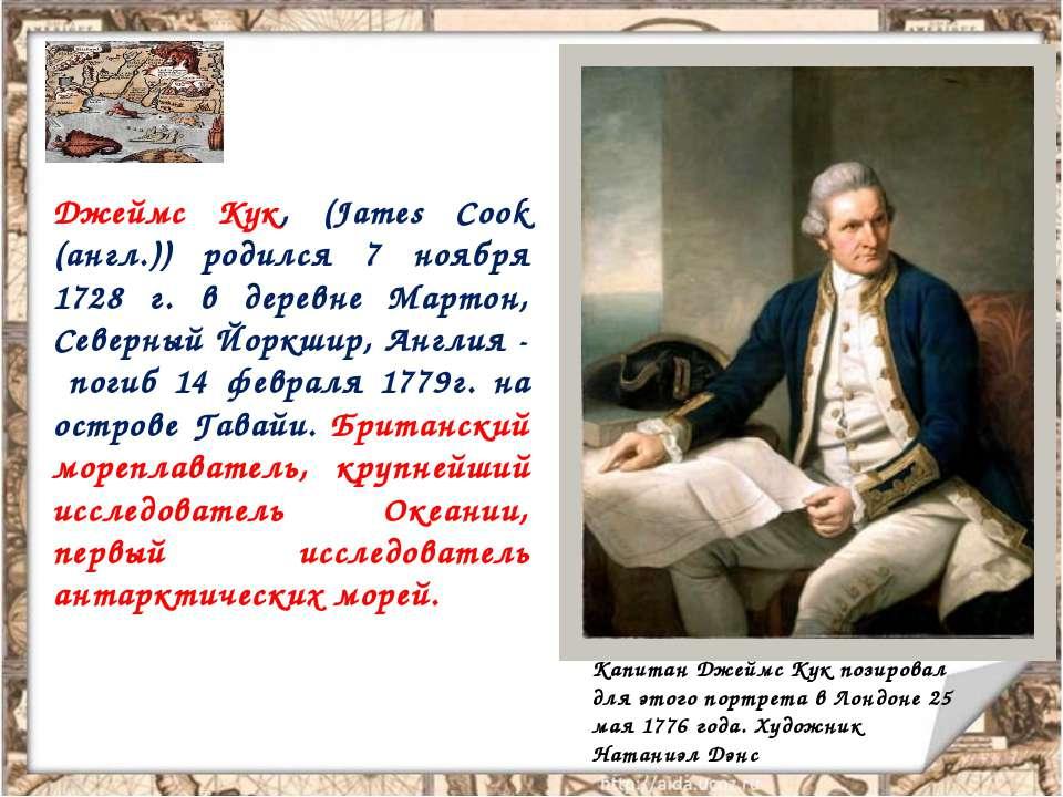 Джеймс Кук, (James Cook (англ.)) родился 7 ноября 1728 г. в деревне Мартон, С...