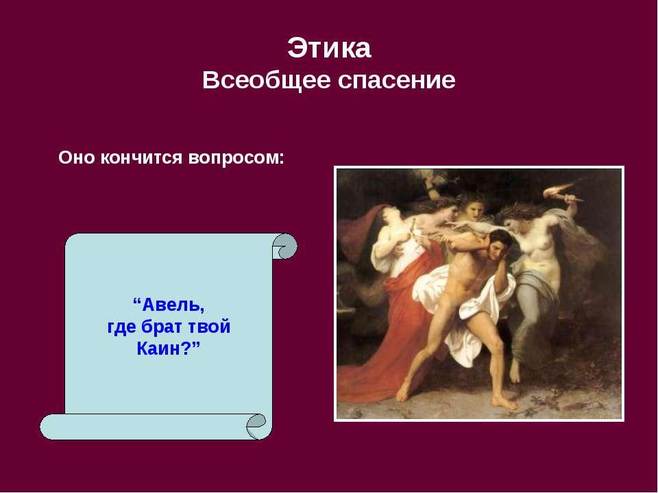"""Этика Всеобщее спасение Оно кончится вопросом: """"Авель, где брат твой Каин?"""""""