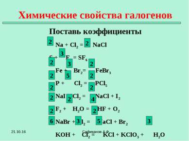 Химические свойства галогенов Поставь коэффициенты Сафиканов А.Ф. Na + Cl2 = ...