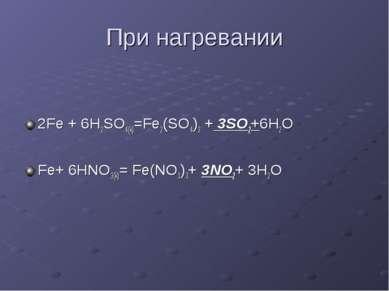 При нагревании 2Fe + 6H2SO4(k)=Fe2(SO4)3 + 3SO2+6H2O Fe+ 6HNO3(k)= Fe(NO3)3+ ...