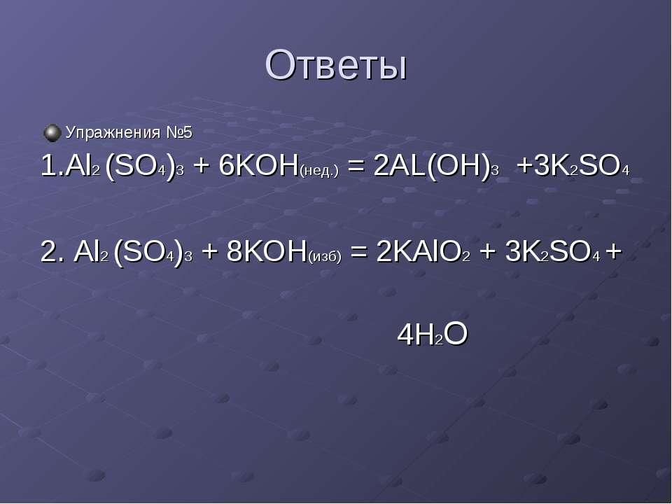 Ответы Упражнения №5 1.Al2 (SO4)3 + 6KOH(нед.) = 2AL(OH)3 +3K2SO4 2. Al2 (SO4...