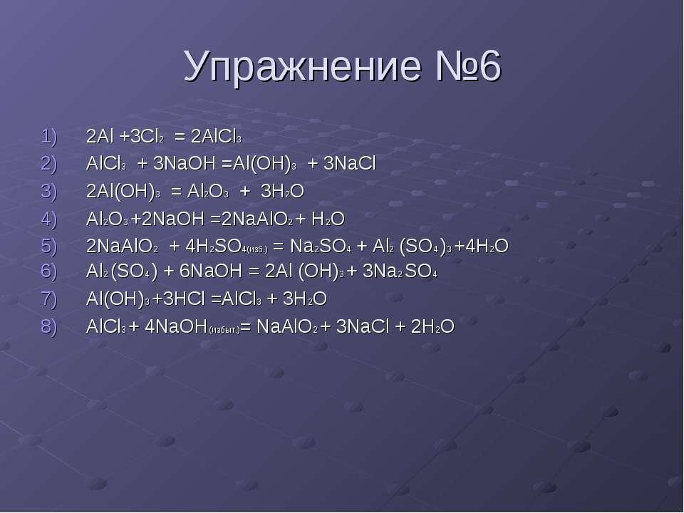 Упражнение №6 2Al +3Cl2 = 2AlCl3 AlCl3 + 3NaOH =Al(OH)3 + 3NaCl 2Al(OH)3 = Al...