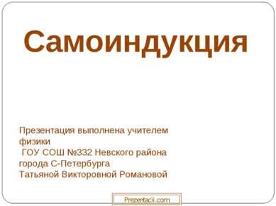 Самоиндукция Презентация выполнена учителем физики ГОУ СОШ №332 Невского райо...