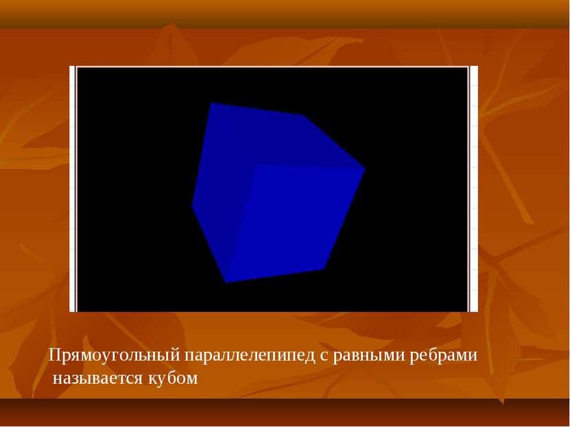 Прямоугольный параллелепипед с равными ребрами называется кубом