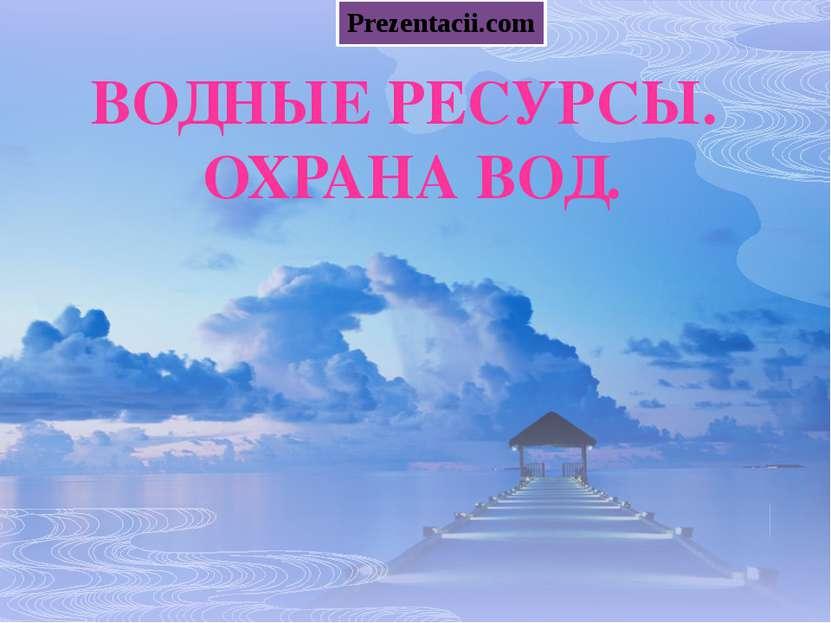 ВОДНЫЕ РЕСУРСЫ. ОХРАНА ВОД. Prezentacii.com