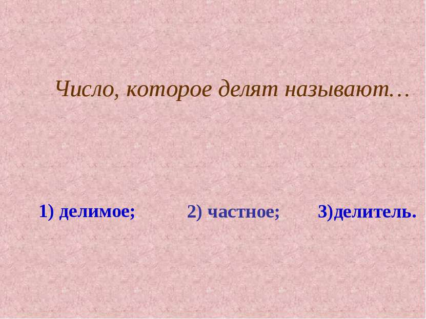 Число, которое делят называют… 1) делимое; 2) частное; 3)делитель.