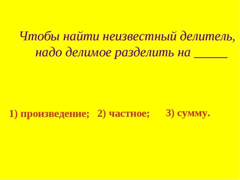 Чтобы найти неизвестный делитель, надо делимое разделить на _____ 1) произвед...