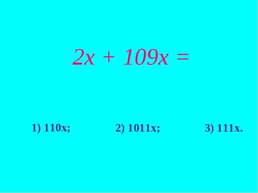 2х + 109х = 1) 110х; 2) 1011х; 3) 111х.