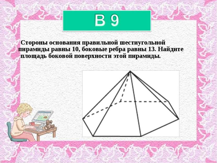 Стороны основания правильной шестиугольной пирамиды равны 10, боковые ребра р...