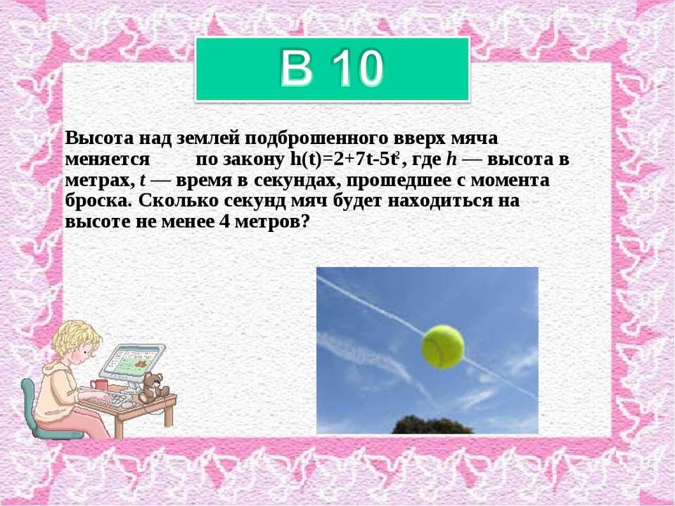 Высота над землeй подброшенного вверх мяча меняется по закону h(t)=2+7t-5t2 ,...