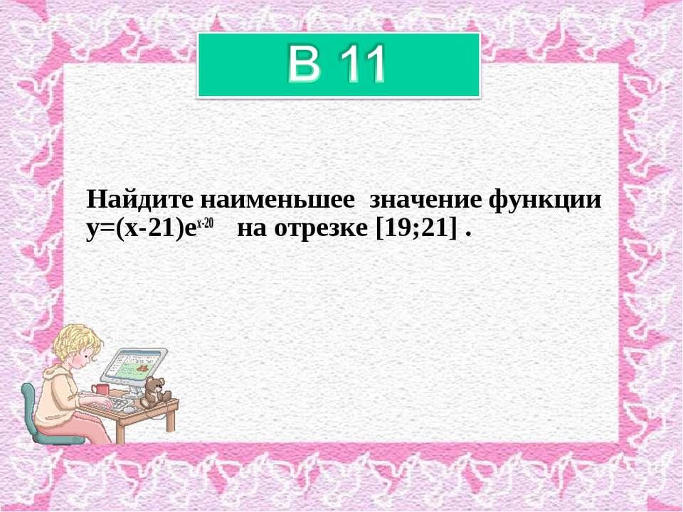 Найдите наименьшее значение функции y=(x-21)ex-20 на отрезке [19;21] .